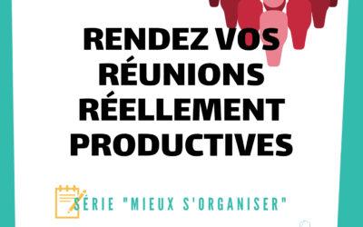 [MIEUX S'ORGANISER] #4 – Rendez vos réunions réellement productives